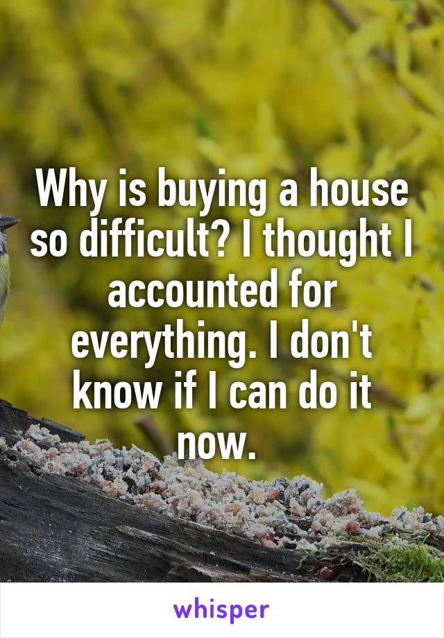 Why is buying a house so difficult? I thought I accounted for everything. I don't know if I can do it now.