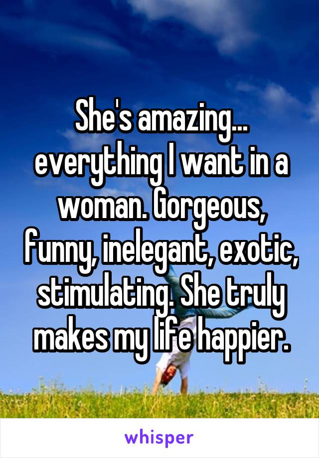 She's amazing... everything I want in a woman. Gorgeous, funny, inelegant, exotic, stimulating. She truly makes my life happier.