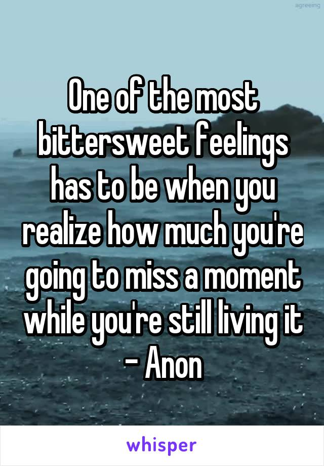 One of the most bittersweet feelings has to be when you realize how much you're going to miss a moment while you're still living it - Anon
