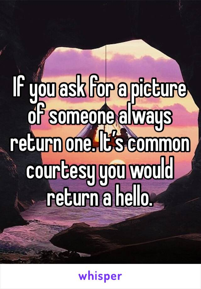 If you ask for a picture of someone always return one. It's common courtesy you would return a hello.