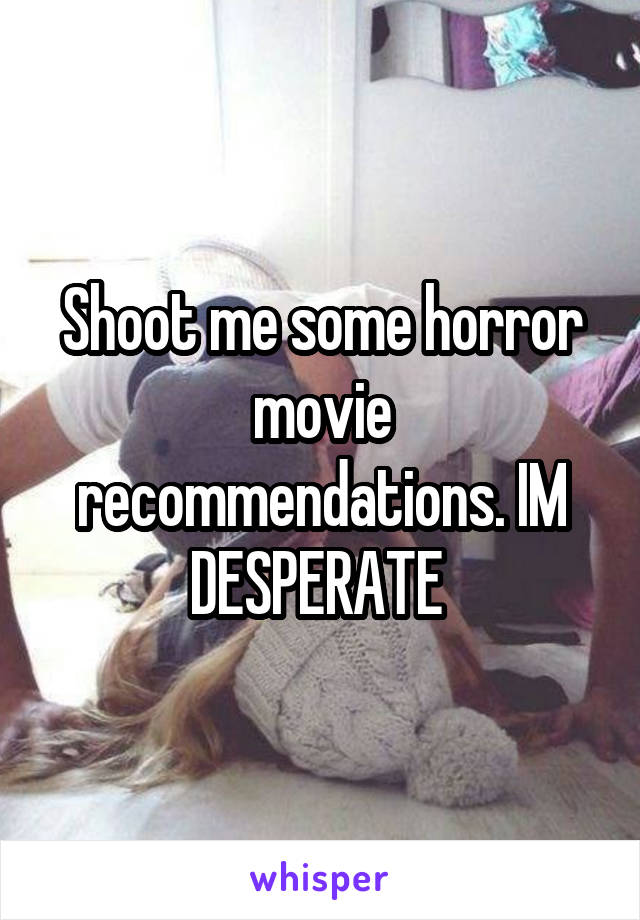Shoot me some horror movie recommendations. IM DESPERATE