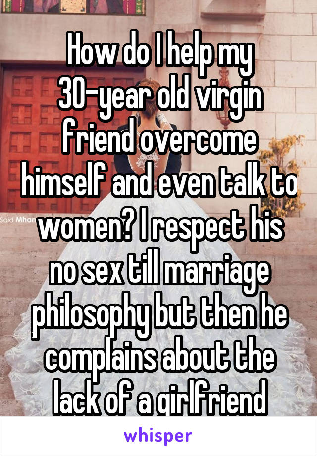 How do I help my 30-year old virgin friend overcome himself and even talk to women? I respect his no sex till marriage philosophy but then he complains about the lack of a girlfriend