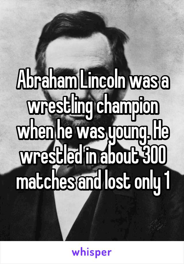 Abraham Lincoln was a wrestling champion when he was young. He wrestled in about 300 matches and lost only 1