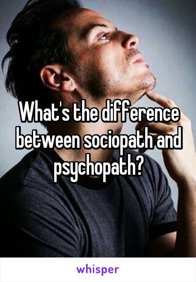 What's the difference between sociopath and psychopath?