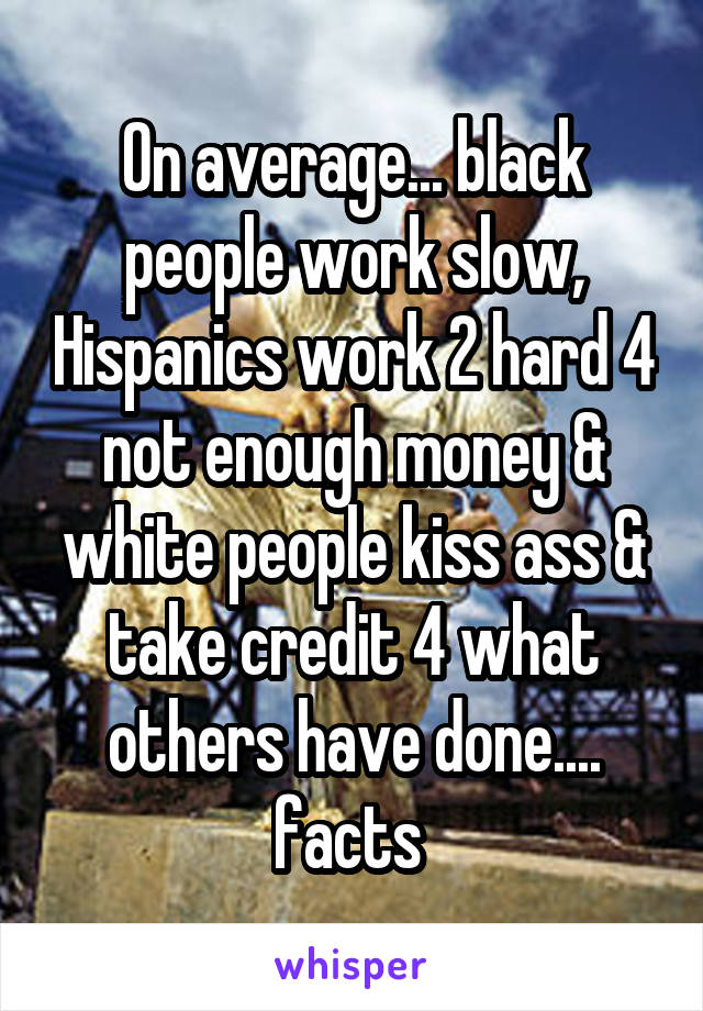 On average... black people work slow, Hispanics work 2 hard 4 not enough money & white people kiss ass & take credit 4 what others have done.... facts