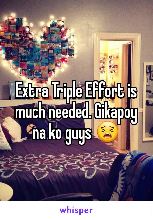 Extra Triple Effort is much needed. Gikapoy na ko guys 😣