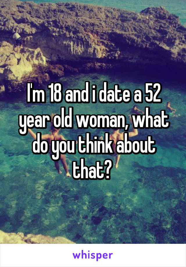 I'm 18 and i date a 52 year old woman, what do you think about that?