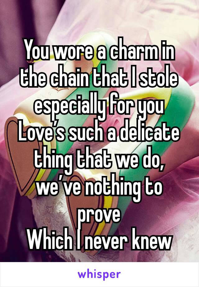 You wore a charm in the chain that I stole especially for you Love's such a delicate thing that we do, we've nothing to prove Which I never knew
