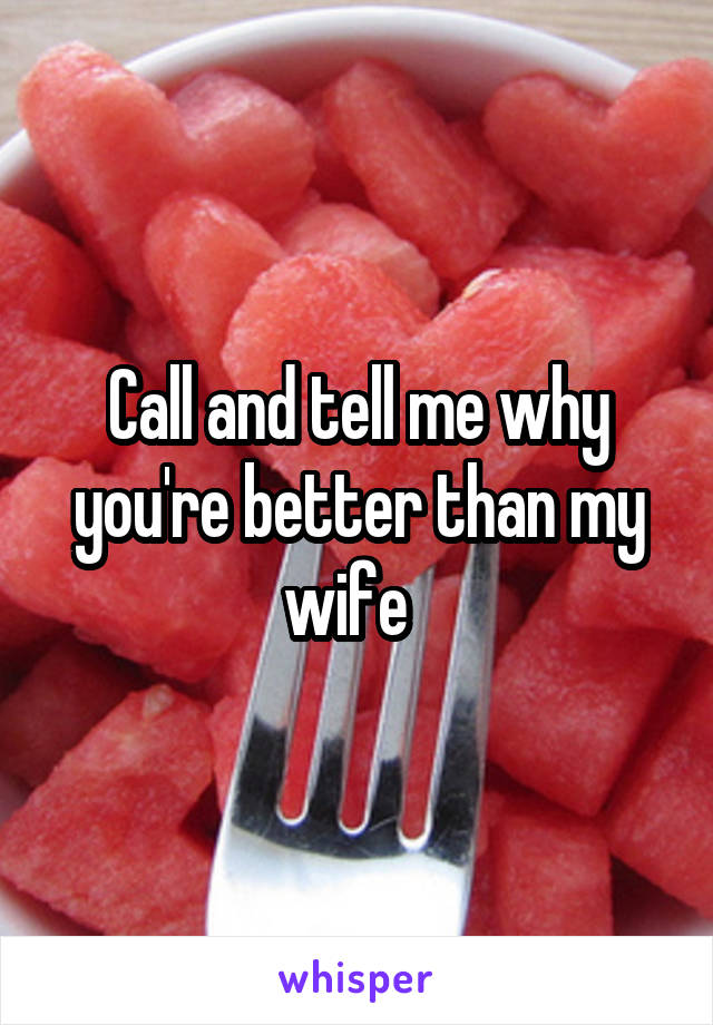 Call and tell me why you're better than my wife