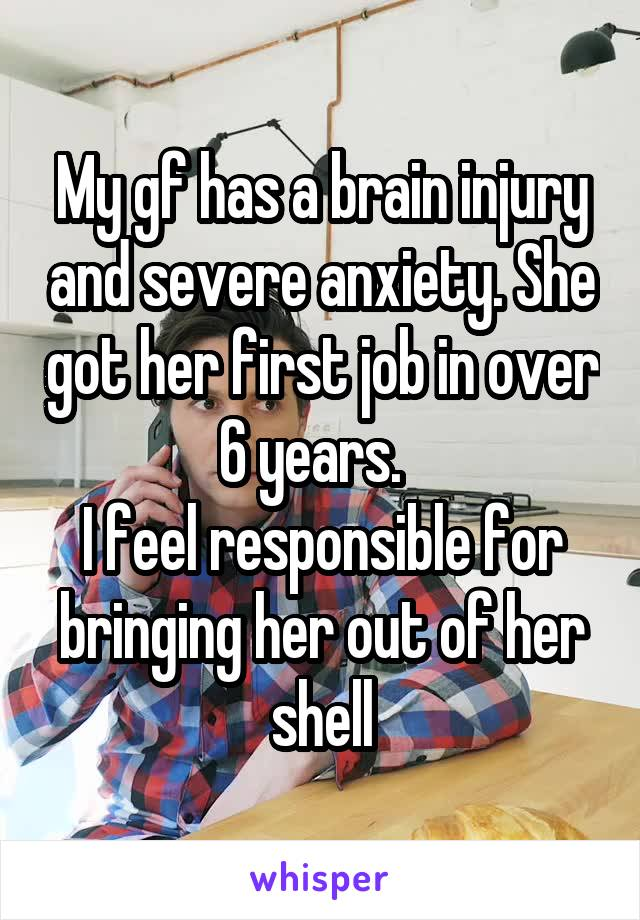My gf has a brain injury and severe anxiety. She got her first job in over 6 years.   I feel responsible for bringing her out of her shell