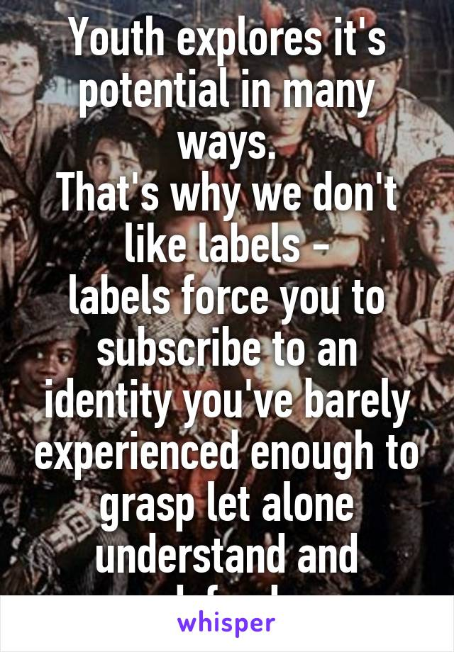 Youth explores it's potential in many ways. That's why we don't like labels - labels force you to subscribe to an identity you've barely experienced enough to grasp let alone understand and defend.