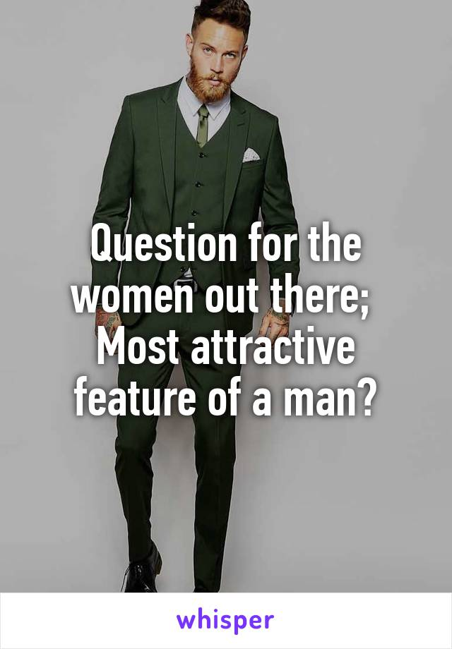 Question for the women out there;  Most attractive feature of a man?