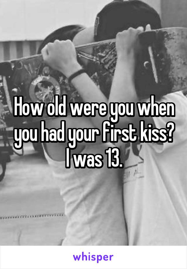 How old were you when you had your first kiss? I was 13.