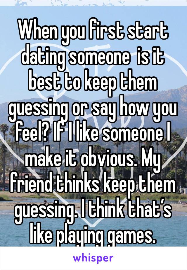 When you first start dating someone  is it best to keep them guessing or say how you feel? If I like someone I make it obvious. My friend thinks keep them guessing. I think that's like playing games.