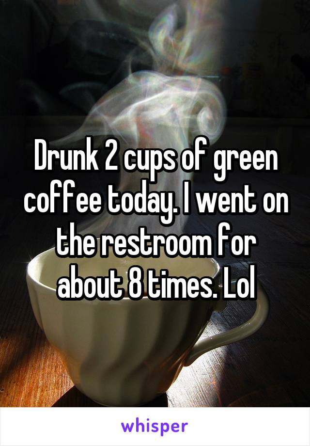 Drunk 2 cups of green coffee today. I went on the restroom for about 8 times. Lol