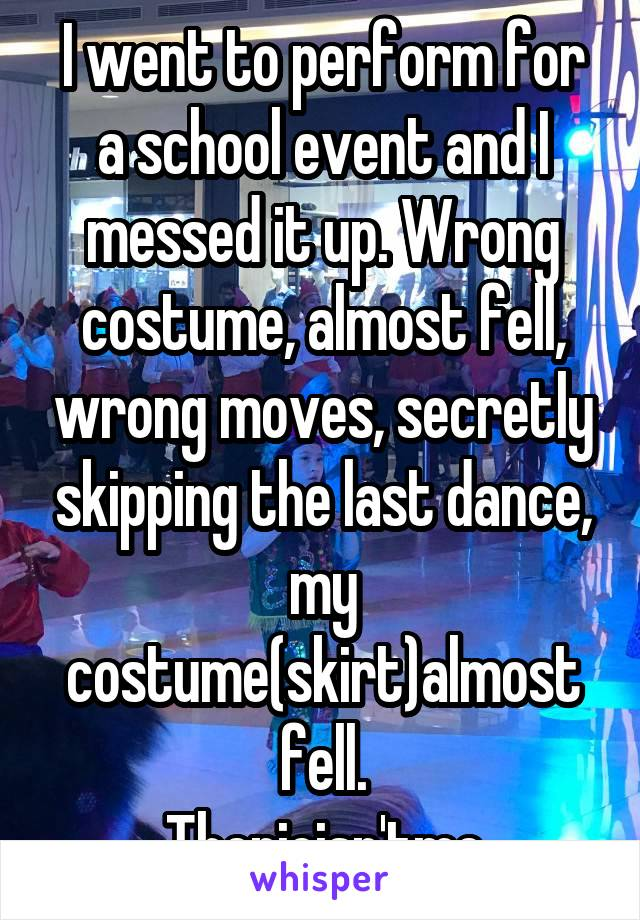 I went to perform for a school event and I messed it up. Wrong costume, almost fell, wrong moves, secretly skipping the last dance, my costume(skirt)almost fell. Thepicisn'tme