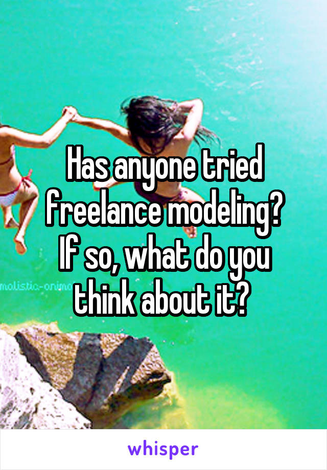 Has anyone tried freelance modeling? If so, what do you think about it?