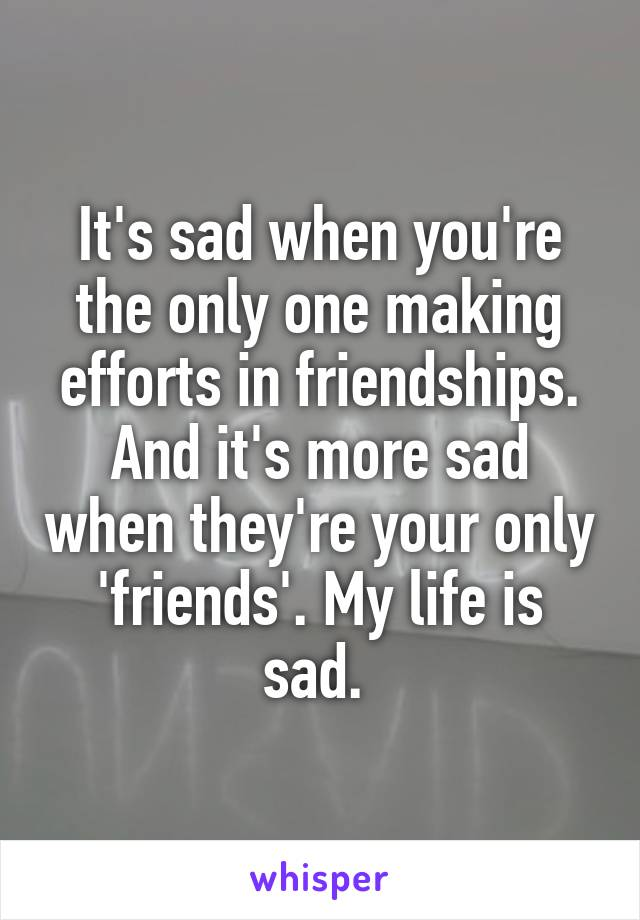 It's sad when you're the only one making efforts in friendships. And it's more sad when they're your only 'friends'. My life is sad.