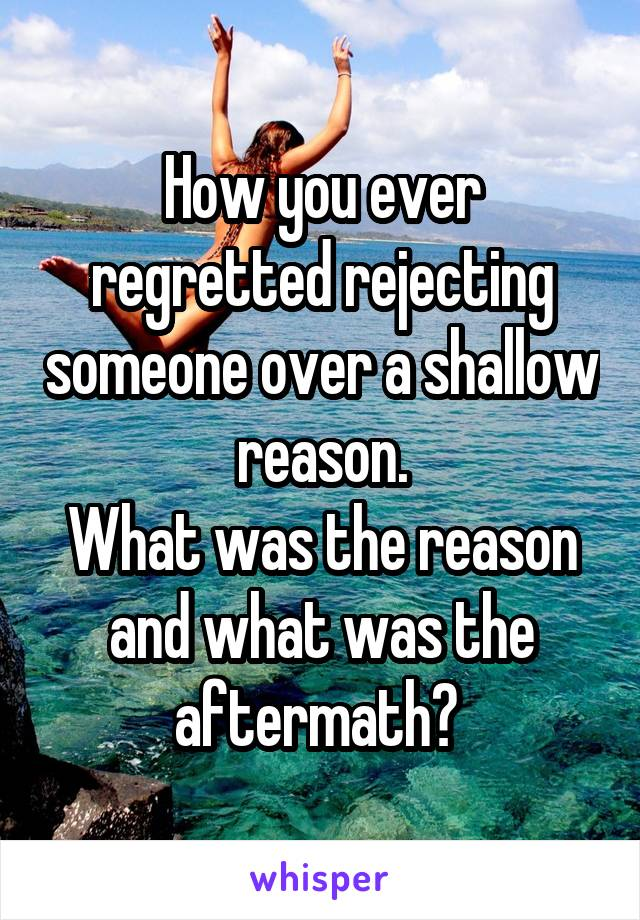 How you ever regretted rejecting someone over a shallow reason. What was the reason and what was the aftermath?