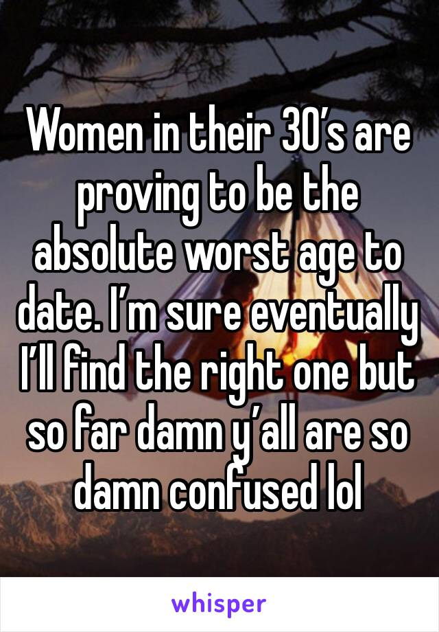 Women in their 30's are proving to be the absolute worst age to date. I'm sure eventually I'll find the right one but so far damn y'all are so damn confused lol