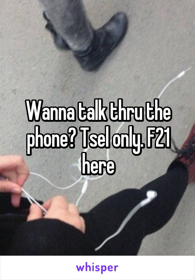 Wanna talk thru the phone? Tsel only. F21 here