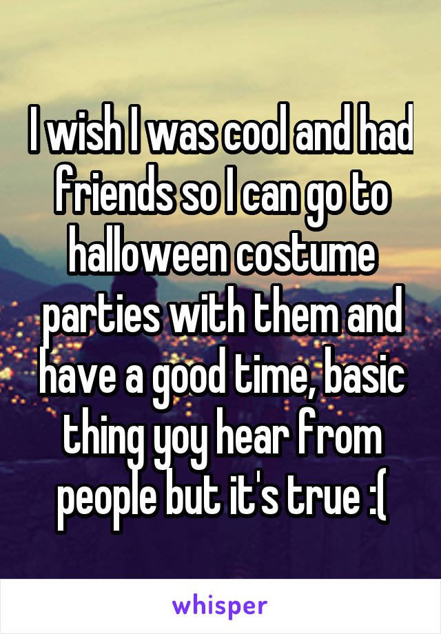 I wish I was cool and had friends so I can go to halloween costume parties with them and have a good time, basic thing yoy hear from people but it's true :(