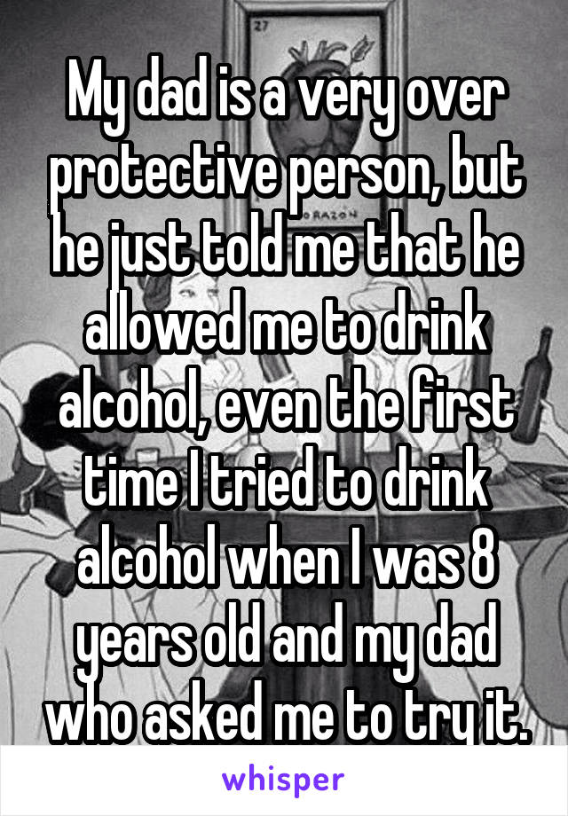 My dad is a very over protective person, but he just told me that he allowed me to drink alcohol, even the first time I tried to drink alcohol when I was 8 years old and my dad who asked me to try it.