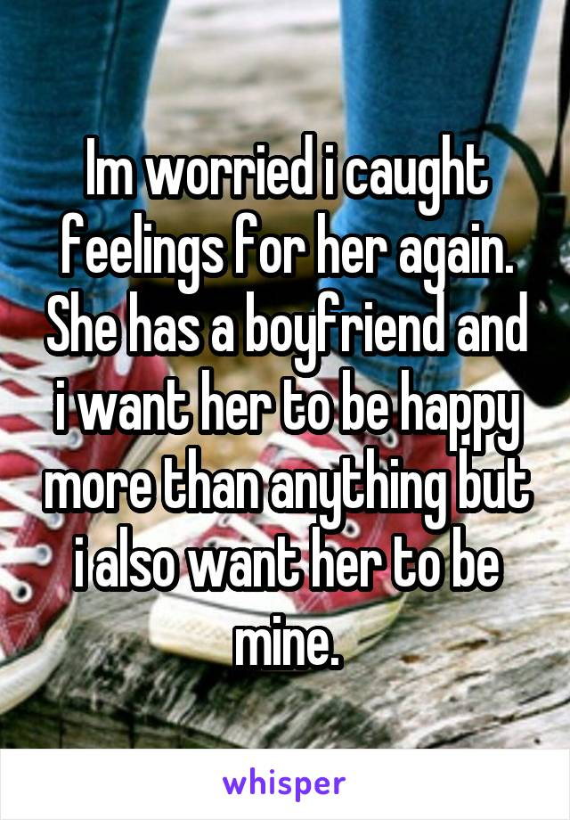 Im worried i caught feelings for her again. She has a boyfriend and i want her to be happy more than anything but i also want her to be mine.