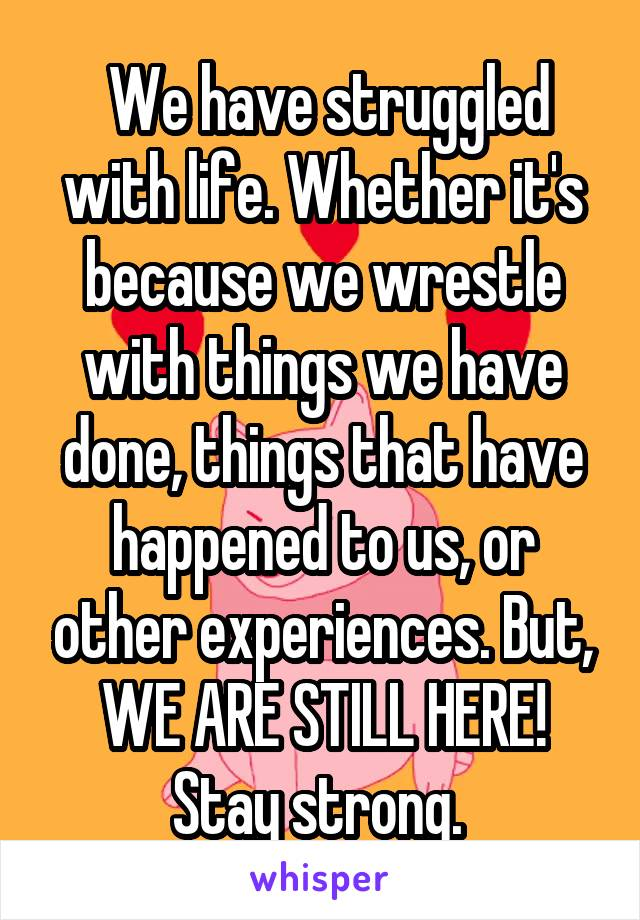 We have struggled with life. Whether it's because we wrestle with things we have done, things that have happened to us, or other experiences. But, WE ARE STILL HERE! Stay strong.