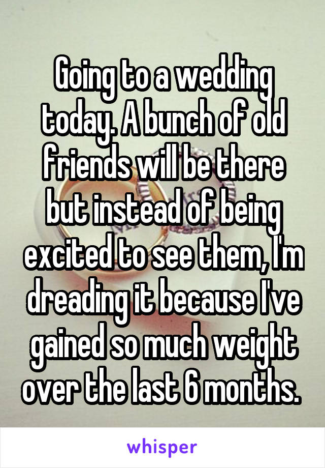 Going to a wedding today. A bunch of old friends will be there but instead of being excited to see them, I'm dreading it because I've gained so much weight over the last 6 months.