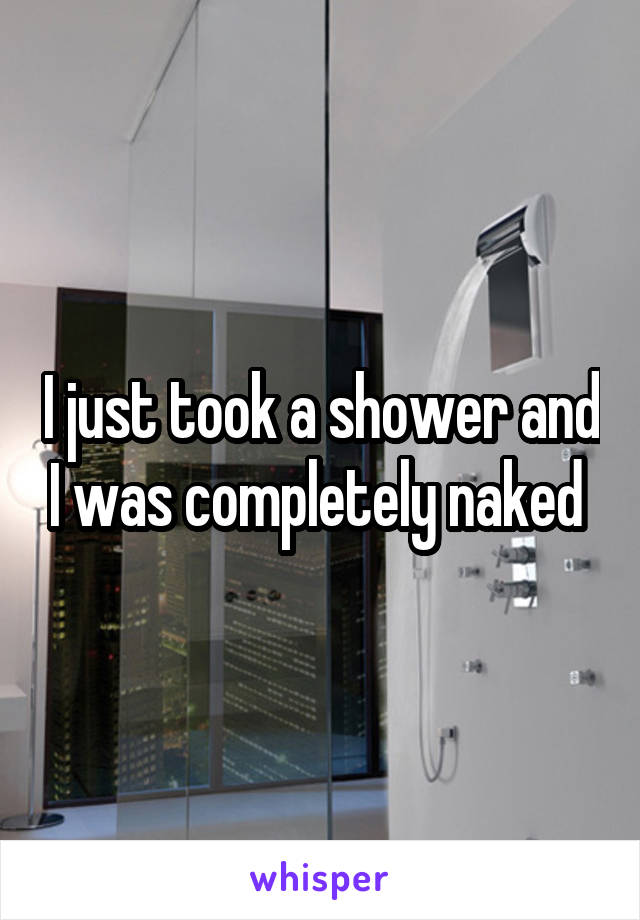 I just took a shower and I was completely naked