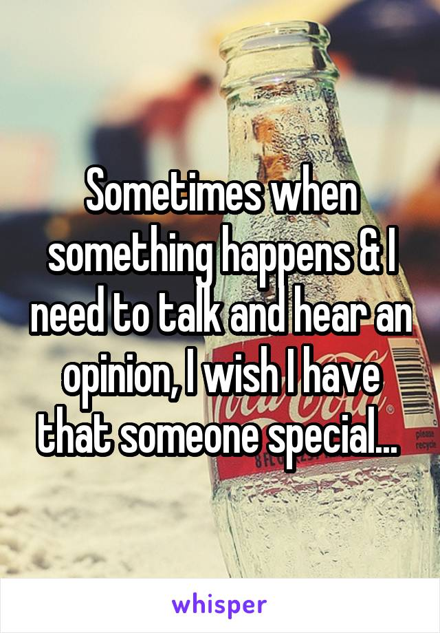 Sometimes when something happens & I need to talk and hear an opinion, I wish I have that someone special...