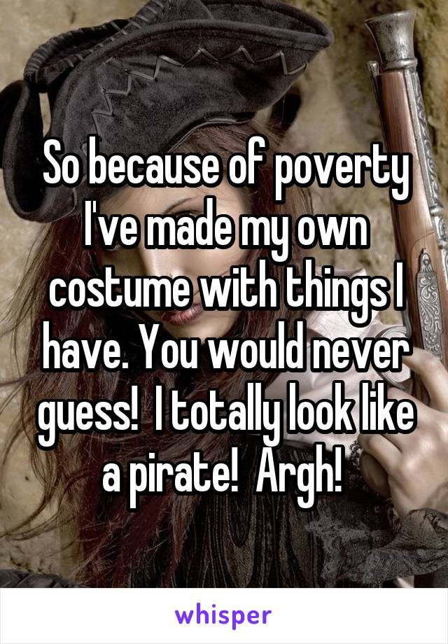 So because of poverty I've made my own costume with things I have. You would never guess!  I totally look like a pirate!  Argh!