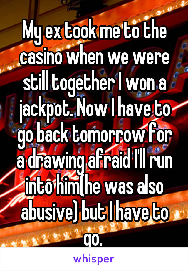 My ex took me to the casino when we were still together I won a jackpot. Now I have to go back tomorrow for a drawing afraid I'll run into him(he was also abusive) but I have to go.