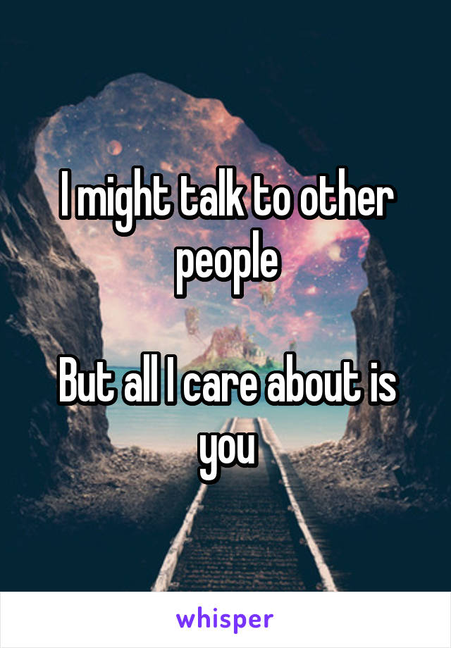 I might talk to other people  But all I care about is you