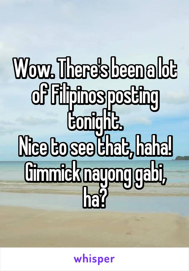 Wow. There's been a lot of Filipinos posting tonight. Nice to see that, haha! Gimmick nayong gabi, ha?