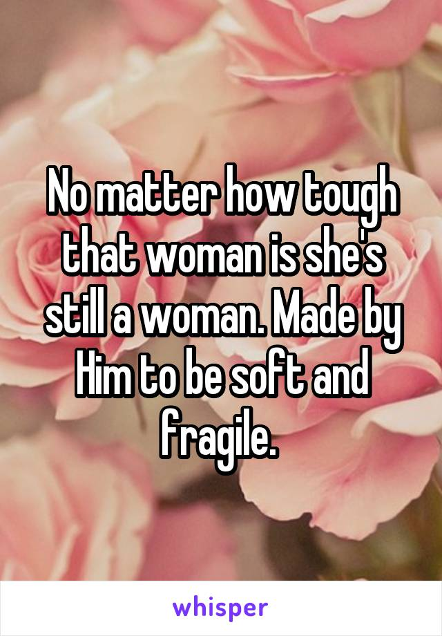 No matter how tough that woman is she's still a woman. Made by Him to be soft and fragile.