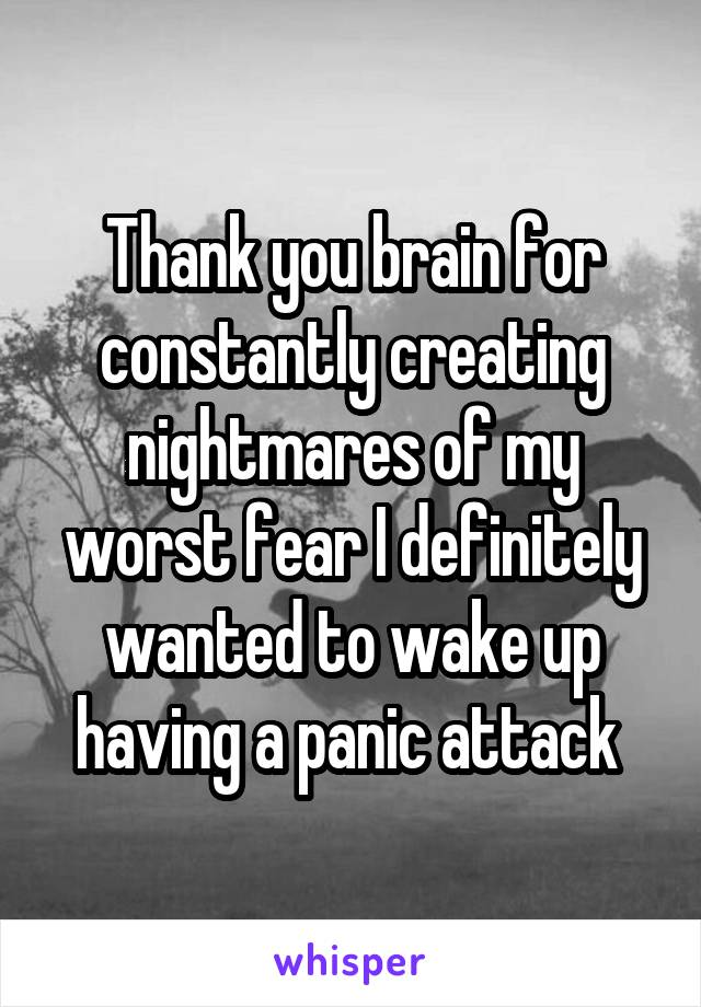 Thank you brain for constantly creating nightmares of my worst fear I definitely wanted to wake up having a panic attack