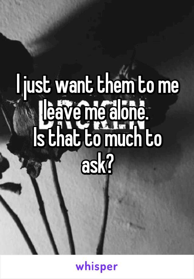 I just want them to me leave me alone.  Is that to much to ask?