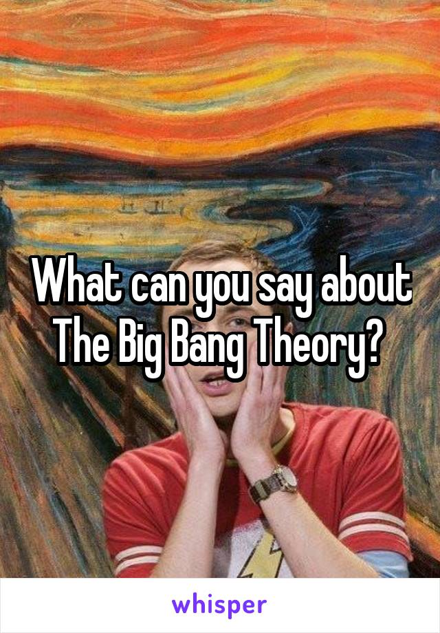 What can you say about The Big Bang Theory?