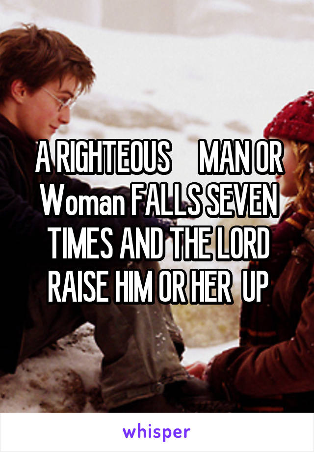 A RIGHTEOUS     MAN OR Woman FALLS SEVEN TIMES AND THE LORD RAISE HIM OR HER  UP