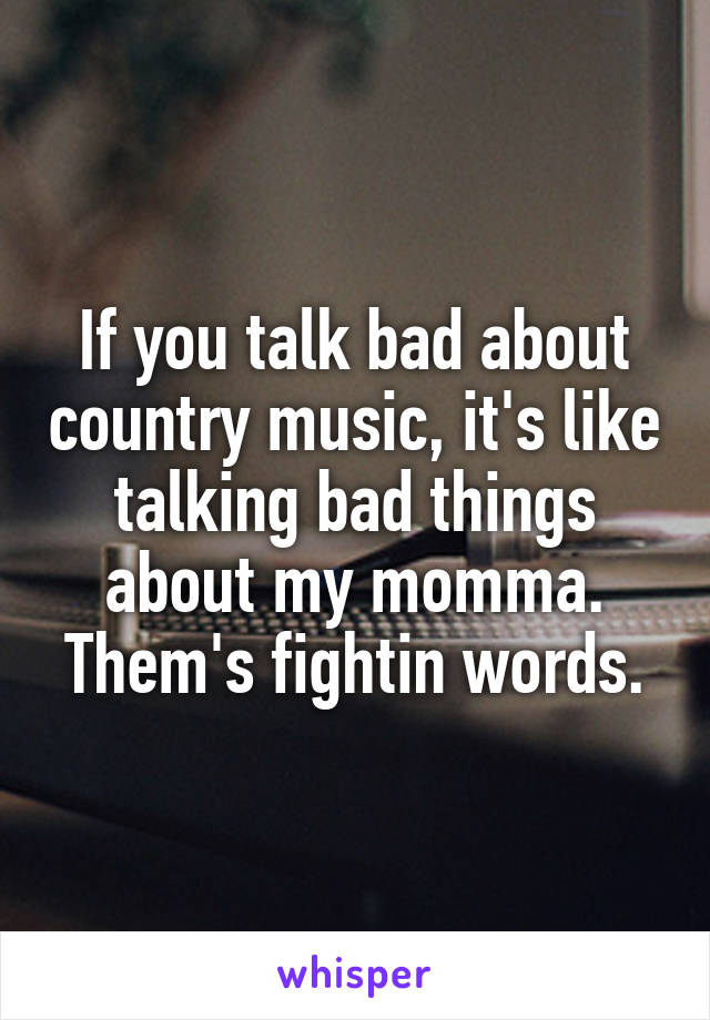 If you talk bad about country music, it's like talking bad things about my momma. Them's fightin words.