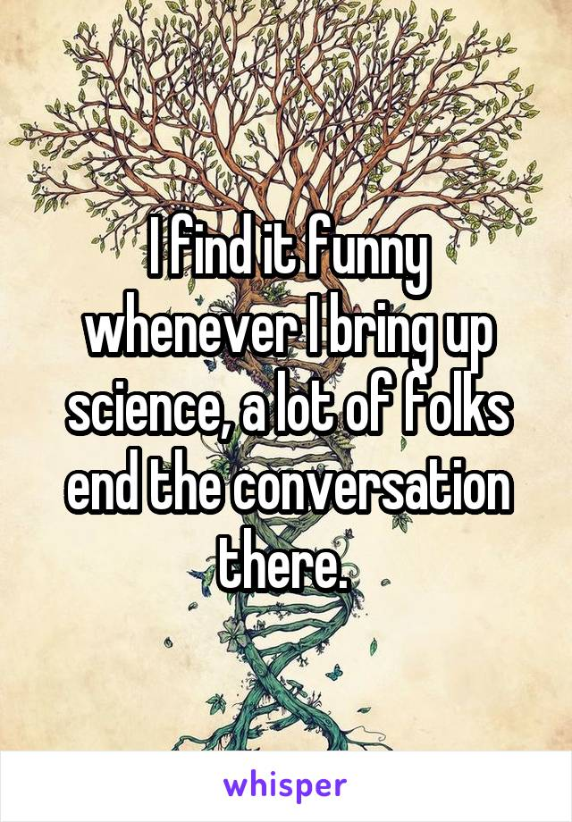 I find it funny whenever I bring up science, a lot of folks end the conversation there.
