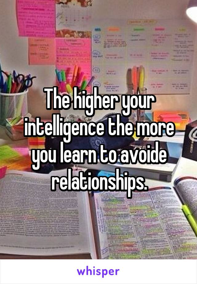 The higher your intelligence the more you learn to avoide relationships.