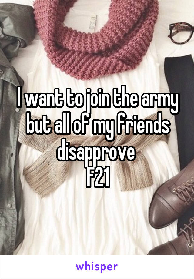 I want to join the army but all of my friends disapprove  F21