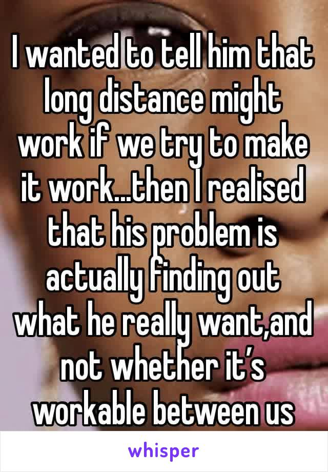 I wanted to tell him that long distance might work if we try to make it work...then I realised that his problem is actually finding out what he really want,and not whether it's workable between us
