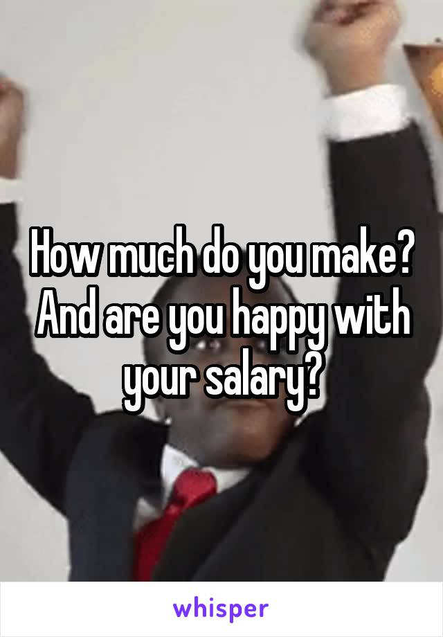 How much do you make? And are you happy with your salary?