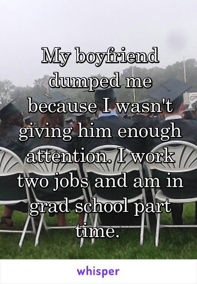 My boyfriend dumped me because I wasn't giving him enough attention. I work two jobs and am in grad school part time.