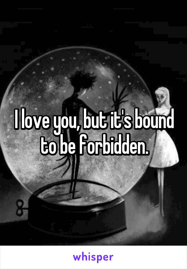 I love you, but it's bound to be forbidden.