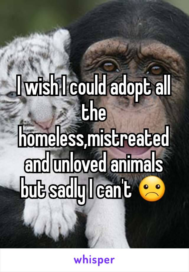 I wish I could adopt all the homeless,mistreated and unloved animals but sadly I can't ☹